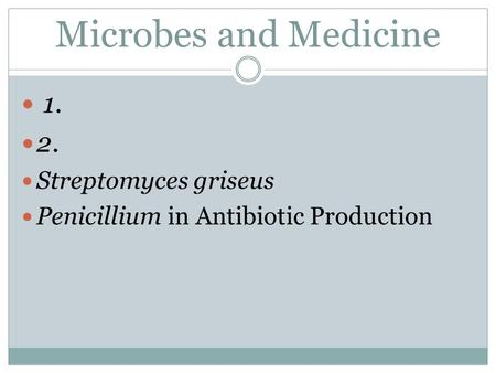 Microbes and Medicine 1. 2. Streptomyces griseus Penicillium in Antibiotic Production.