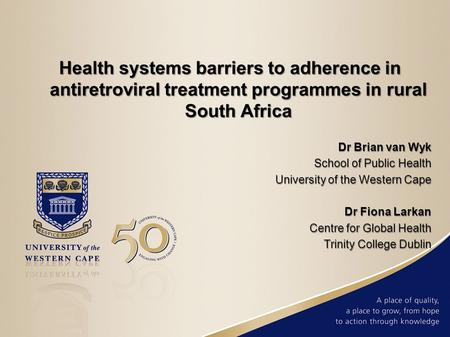 Health systems barriers to adherence in antiretroviral treatment programmes in rural South Africa Dr Brian van Wyk School of Public Health University of.