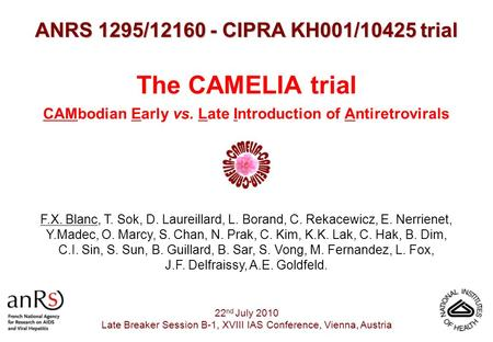 The CAMELIA trial CAMbodian Early vs. Late Introduction of Antiretrovirals ANRS 1295/12160 - CIPRA KH001/10425 trial 22 nd July 2010 Late Breaker Session.