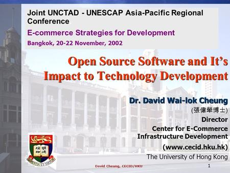 David Cheung, CECID/HKU 1 Open Source Software and It's Impact to Technology Development Dr. David Wai-lok Cheung ( 張偉犖博士 ) Director Center for E-Commerce.