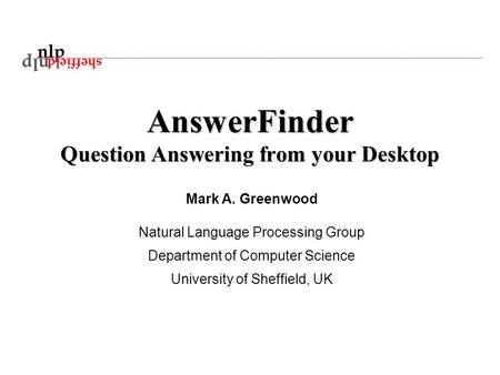 AnswerFinder Question Answering from your Desktop Mark A. Greenwood Natural Language Processing Group Department of Computer Science University of Sheffield,