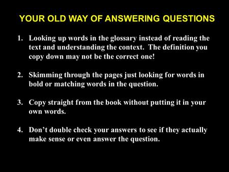 YOUR OLD WAY OF ANSWERING QUESTIONS 1.Looking up words in the glossary instead of reading the text and understanding the context. The definition you copy.