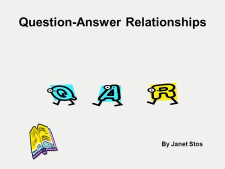 Question-Answer Relationships By Janet Stos. Purpose The purpose of teaching the QAR strategy is to show students that questions and answers have a variety.