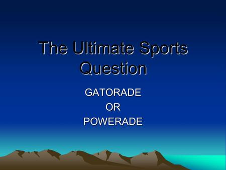 The Ultimate Sports Question GATORADEORPOWERADE. Introduction Athletes of all sizes compete every day in various sporting events. Ages range from young.