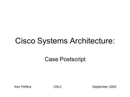 Cisco Systems Architecture: Case Postscript Ken PeffersUNLVSeptember 2003.