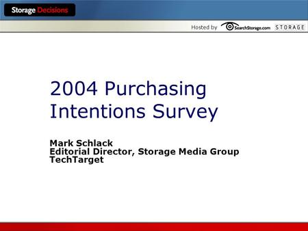 Hosted by 2004 Purchasing Intentions Survey Mark Schlack Editorial Director, Storage Media Group TechTarget.