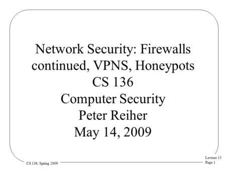 Lecture 13 Page 1 CS 136, Spring 2009 Network Security: Firewalls continued, VPNS, Honeypots CS 136 Computer Security Peter Reiher May 14, 2009.
