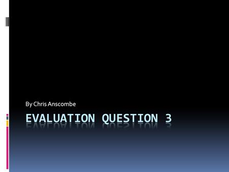 By Chris Anscombe Evaluation Question 3.