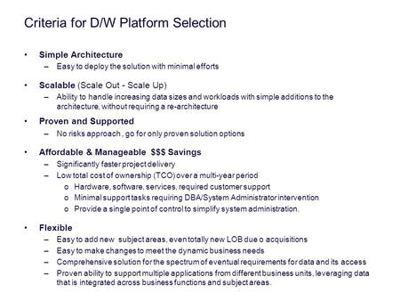 Criteria for D/W Platform Selection Simple Architecture –Easy to deploy the solution with minimal efforts Scalable (Scale Out - Scale Up) –Ability to handle.