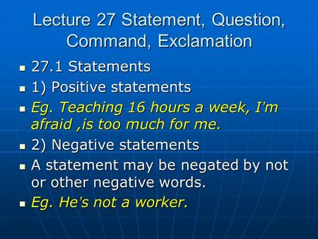 Lecture 27 Statement, Question, Command, Exclamation 27.1 Statements 27.1 Statements 1) Positive statements 1) Positive statements Eg. Teaching 16 hours.
