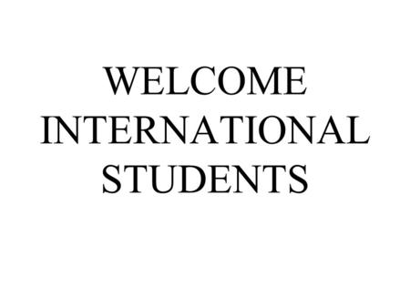 WELCOME INTERNATIONAL STUDENTS. Dreams and plans This is a moment you will remember You planned this for a long time Now you are here Everyone in this.