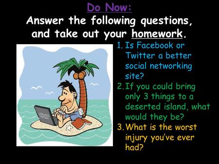 LIFE 1.Is Facebook or Twitter a better social networking site? 2.If you could bring only 3 things to a deserted island, what would they be? 3.What is the.
