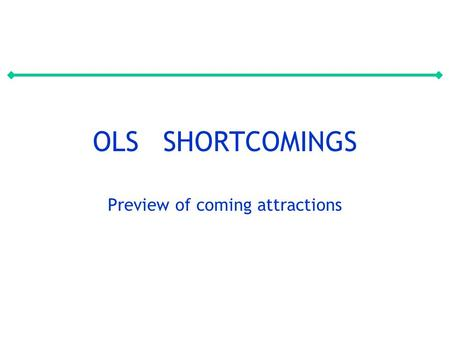OLS SHORTCOMINGS Preview of coming attractions. QUIZ What are the main OLS assumptions? 1.On average right 2.Linear 3.Predicting variables and error term.