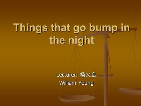 Things that go bump in the night Lecturer: 杨文良 William Young.