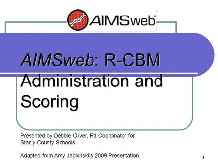 1 AIMSweb: R-CBM Administration and Scoring Presented by Debbie Oliver, RtI Coordinator for Stanly County Schools Adapted from Amy Jablonski's 2009 Presentation.