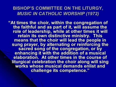 "BISHOP'S COMMITTEE ON THE LITURGY, MUSIC IN CATHOLIC WORSHIP (1972) ""At times the choir, within the congregation of the faithful and as part of it, will."