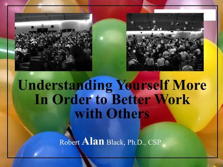 2006 SRCUS Understanding Yourself More In Order to Better Work with Others Robert Alan Black, Ph.D., CSP.