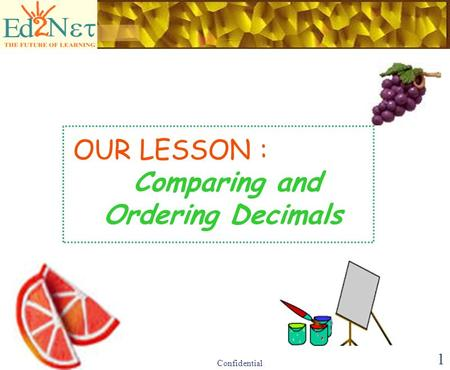 Confidential 1 OUR LESSON : Comparing and Ordering Decimals.