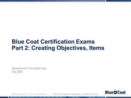 © Blue Coat Systems, Inc. 2009. All Rights Reserved. Blue Coat Systems Confidential – Internal Use Only Blue Coat Certification Exams Part 2: Creating.