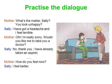 Practise the dialogue Mother: What's the matter, Sally? 	You look unhappy? Sally: I have got a headache and 	I feel terrible. Mother: Oh! I'm really sorry.