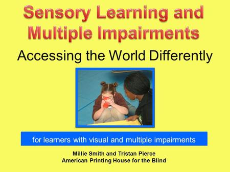 Accessing the World Differently Millie Smith and Tristan Pierce American Printing House for the Blind for learners with visual and multiple impairments.
