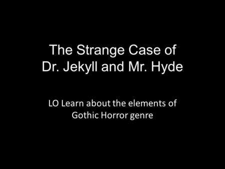 The Strange Case of Dr. Jekyll and Mr. Hyde LO Learn about the elements of Gothic Horror genre.