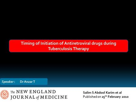 Timing of Initiation of Antiretroviral drugs during Tuberculosis Therapy Salim S Abdool Karim et al Published on 25 th February 2010 Speaker : Dr Anzar.