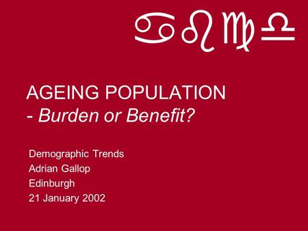 Abcd AGEING POPULATION - Burden or Benefit? Demographic Trends Adrian Gallop Edinburgh 21 January 2002.
