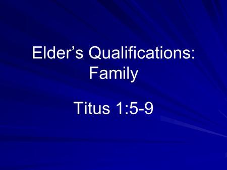 Elder's Qualifications: Family Titus 1:5-9. False Ideas Results –Unqualified men are appointed –Qualified men are not appointed –Only God's qualifications.
