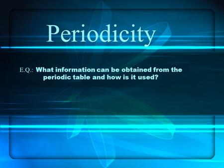 Periodicity E.Q.: What information can be obtained from the periodic table and how is it used?