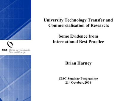 University Technology Transfer and Commercialisation of Research: Some Evidence from International Best Practice Brian Harney CISC Seminar Programme.