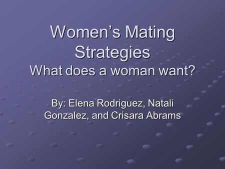 Women's Mating Strategies What does a woman want? By: Elena Rodriguez, Natali Gonzalez, and Crisara Abrams.