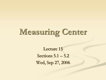 Lecture 15 Sections 5.1 – 5.2 Wed, Sep 27, 2006 Measuring Center.