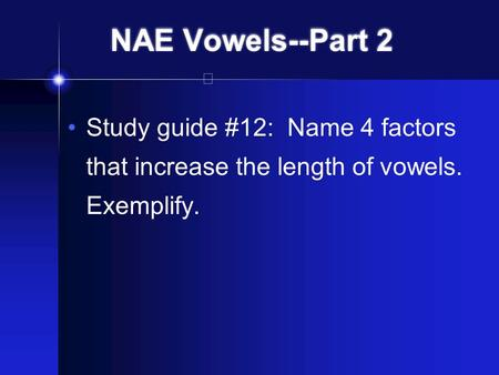 NAE Vowels--Part 2 Study guide #12: Name 4 factors that increase the length of vowels. Exemplify.