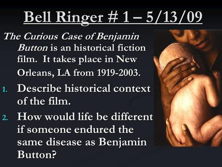 Bell Ringer # 1 – 5/13/09 The Curious Case of Benjamin Button is an historical fiction film. It takes place in New Orleans, LA from 1919-2003. 1. Describe.