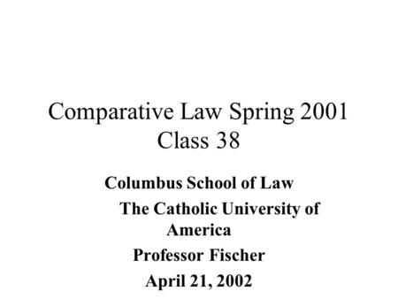 Comparative Law Spring 2001 Class 38 Columbus School of Law The Catholic University of America Professor Fischer April 21, 2002.
