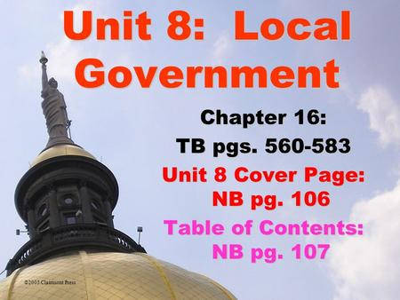Unit 8: Local Government Chapter 16: TB pgs. 560-583 Unit 8 Cover Page: NB pg. 106 Table of Contents: NB pg. 107 ©2005 Clairmont Press.