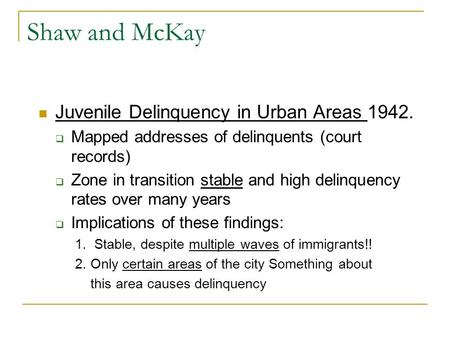 Shaw and McKay Juvenile Delinquency in Urban Areas 1942.  Mapped addresses of delinquents (court records)  Zone in transition stable and high delinquency.