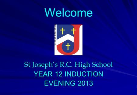 St Joseph's R.C. High School YEAR 12 INDUCTION EVENING 2013 Welcome.