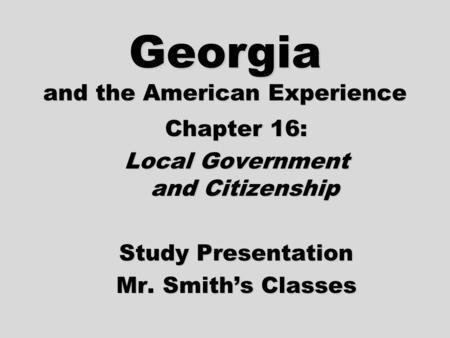 Georgia and the American Experience Chapter 16: Local Government and Citizenship Study Presentation Mr. Smith's Classes.