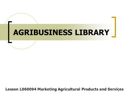 1 AGRIBUSINESS LIBRARY Lesson L060094 <strong>Marketing</strong> Agricultural Products and Services.