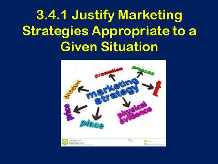 3.4.1 Justify Marketing Strategies Appropriate to a Given Situation.