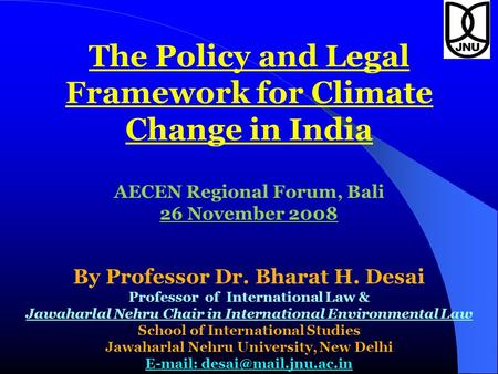The Policy and Legal Framework for Climate Change in India AECEN Regional Forum, Bali 26 November 2008 By Professor Dr. Bharat H. Desai Professor of International.