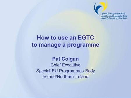How to use an EGTC to manage a programme Pat Colgan Chief Executive Special EU Programmes Body Ireland/Northern Ireland.