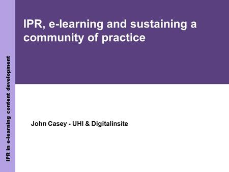 IPR in e-learning content development IPR, e-learning and sustaining a community of practice John Casey - UHI & Digitalinsite.