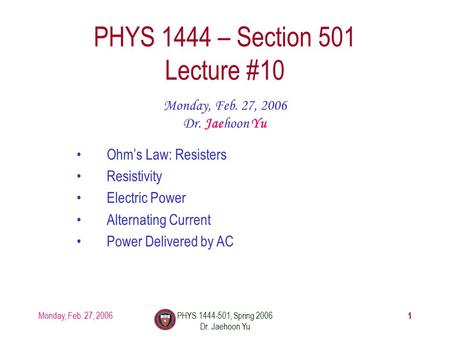 Monday, Feb. 27, 2006PHYS 1444-501, Spring 2006 Dr. Jaehoon Yu 1 PHYS 1444 – Section 501 Lecture #10 Monday, Feb. 27, 2006 Dr. Jaehoon Yu Ohm's Law: Resisters.