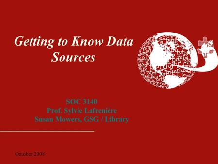 October 2008 Getting to Know Data Sources SOC 3140 Prof. Sylvie Lafrenière Susan Mowers, GSG / Library.