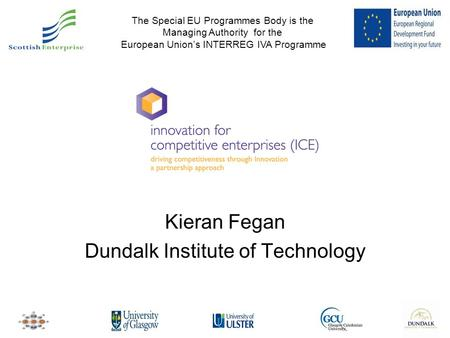 Kieran Fegan Dundalk Institute of Technology The Special EU Programmes Body is the Managing Authority for the European Union's INTERREG IVA Programme.