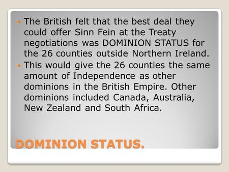 DOMINION STATUS. The British felt that the best deal they could offer Sinn Fein at the Treaty negotiations was DOMINION STATUS for the 26 counties outside.