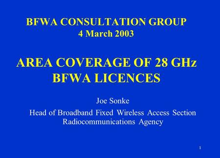 1 BFWA CONSULTATION GROUP 4 March 2003 AREA COVERAGE OF 28 GHz BFWA LICENCES Joe Sonke Head of Broadband Fixed Wireless Access Section Radiocommunications.
